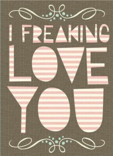 freaking love you